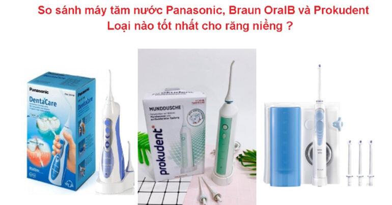 So sánh máy tăm nước Panasonic, Braun OralB và Prokudent : Loại nào tốt nhất cho răng niềng ?