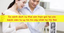 """So sánh dịch vụ """"Thai sản trọn gói"""" tại các bệnh viên tư uy tín tin cậy nhất tại Hà Nội"""