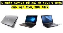 3 chiếc laptop cũ giá rẻ dưới 5 triệu dành cho học sinh, sinh viên