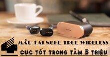 4 mẫu tai nghe true wireless cực tốt trong tầm giá 5 triệu đồng