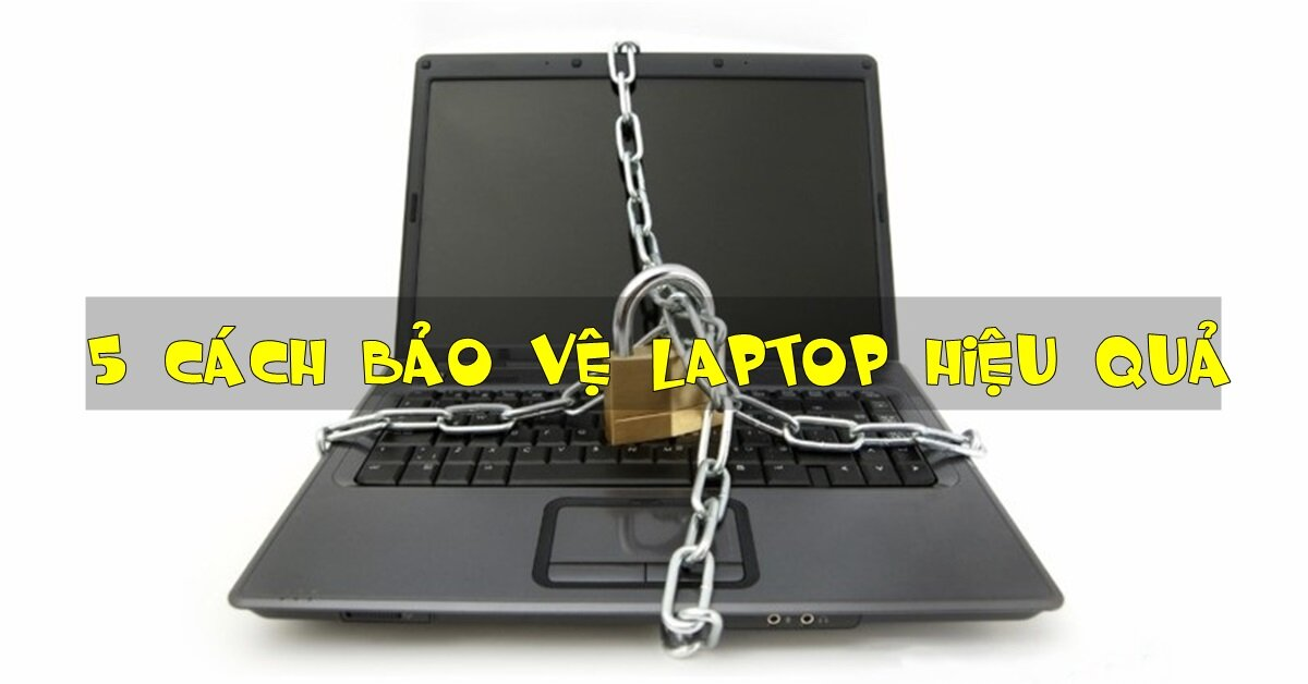 5 cách bảo vệ laptop không bị mất mát dữ liệu, mất cắp hiệu quả