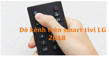 Hướng dẫn dò kênh trên smart tivi LG 2018