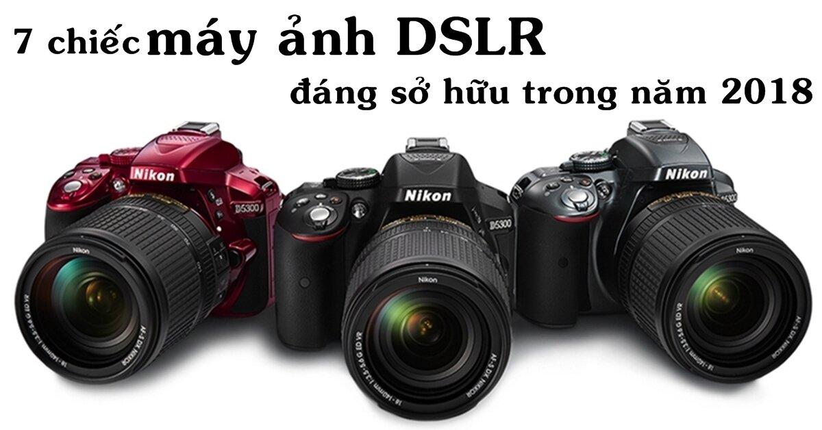 7 chiếc máy ảnh DSLR giá rẻ đáng sở hữu trong năm 2018