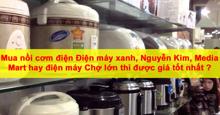 Mua nồi cơm điện Điện máy xanh , Nguyễn Kim , Media Mart hay điện máy Chợ lớn thì được giá tốt nhất ?