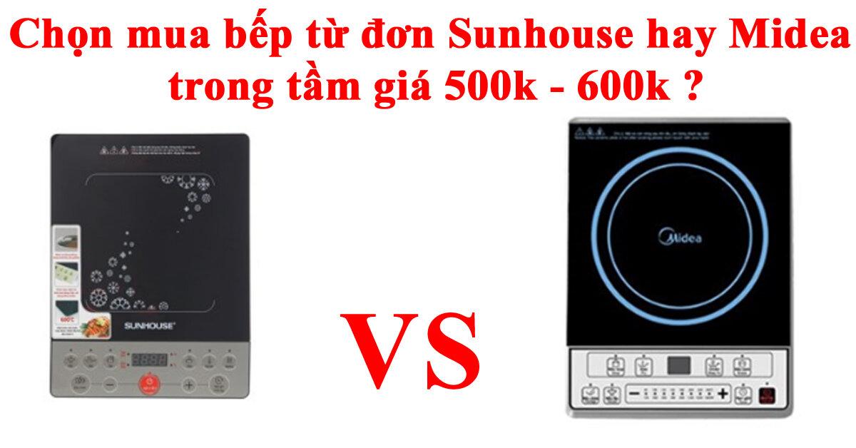 Chọn mua bếp từ đơn Sunhouse hay Midea trong tầm giá 500k – 600k ?