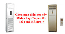 Chọn mua điều hòa cây Midea hay Casper thì TỐT mà RẺ hơn ?