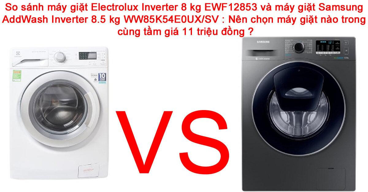Chọn mua máy giặt Electrolux Inverter 8 kg EWF12853 hay máy giặt Samsung AddWash Inverter 8.5 kg WW85K54E0UX/SV trong cùng tầm giá ?