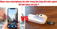 Chọn mua smartphone bộ nhớ trong lớn hay thẻ nhớ ngoài để tiết kiệm chi phí ?