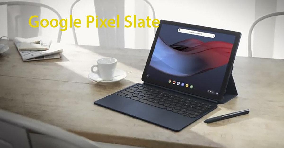 Đánh giá máy tính bảng Google Pixel Slate: Đối thủ lớn của iPad Pro và Microsoft Surface