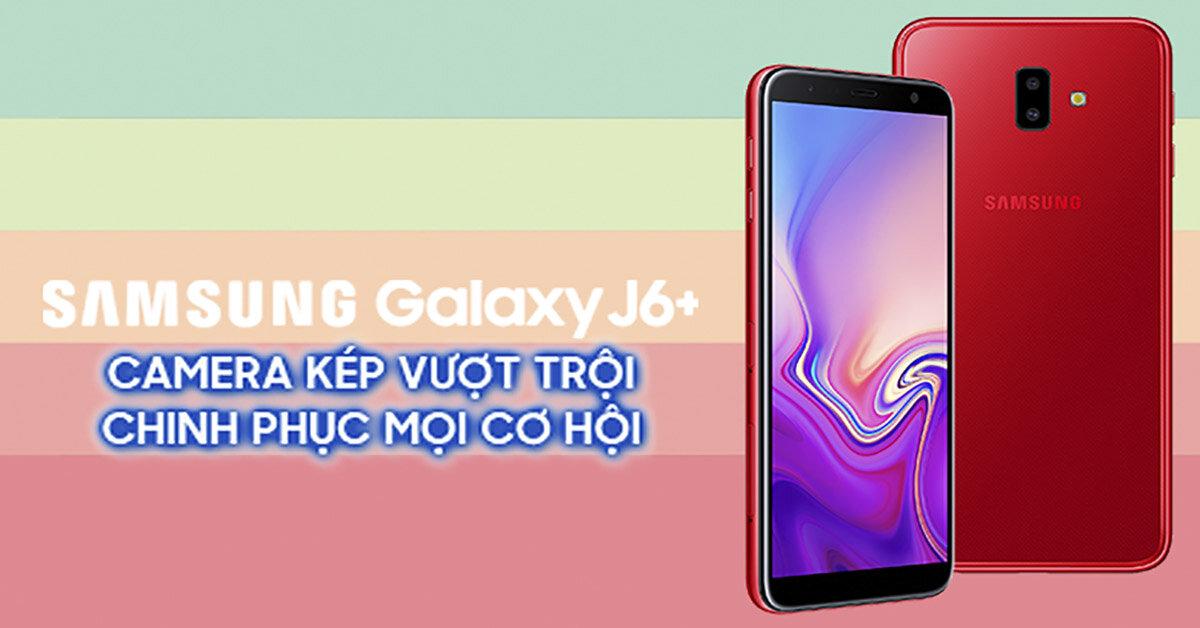 """Đánh giá Samsung Galaxy J6 Plus: """"Ngon, bổ, rẻ"""" là 3 từ để nói về chiếc smartphone này của Samsung"""
