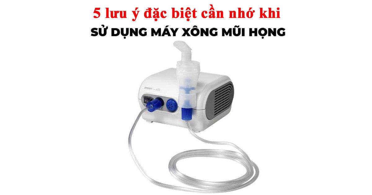 Đừng bỏ qua 5 lưu ý này khi sử dụng máy xông mũi họng