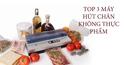 Top 3 máy hút chân không bảo quản thực phẩm tươi ngon ngày Tết
