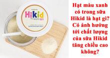 Giải đáp thắc mắc sữa Hikid có hạt màu xanh là hạt gì? Có ảnh hưởng tới chất lượng sữa không?