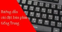 Hướng dẫn cài bàn phím tiếng Trung cho Win 7, Win 10, điện thoại Androd và iOS
