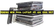 KHÔNG NÊN mua laptop cũ giá quá rẻ? Tại sao?