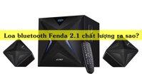 Loa bluetooth 2.1 Fenda chất lượng ra sao? Có những mẫu nào đáng mua?