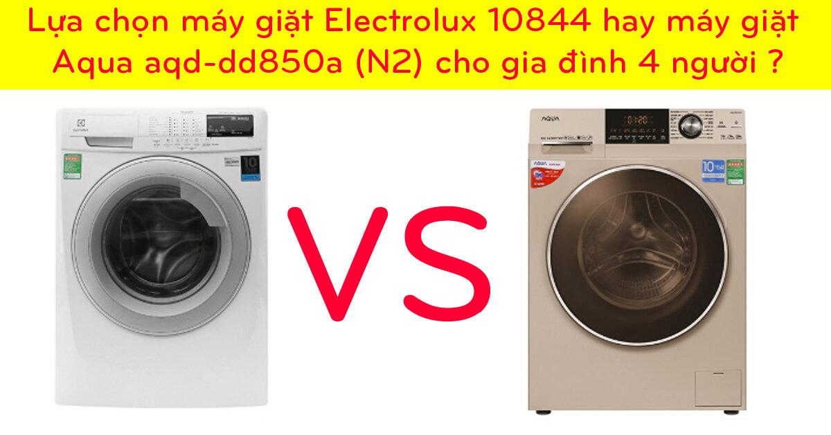 Lựa chọn máy giặt Electrolux 10844 hay máy giặt Aqua aqd-dd850a (N2) cho gia đình 4 người ?