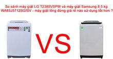 Máy giặt LG T2385VSPW và máy giặt Samsung 8.5 kg WA85J5712SG/SV – máy giặt lồng đứng giá rẻ nào sử dụng tốt hơn ?