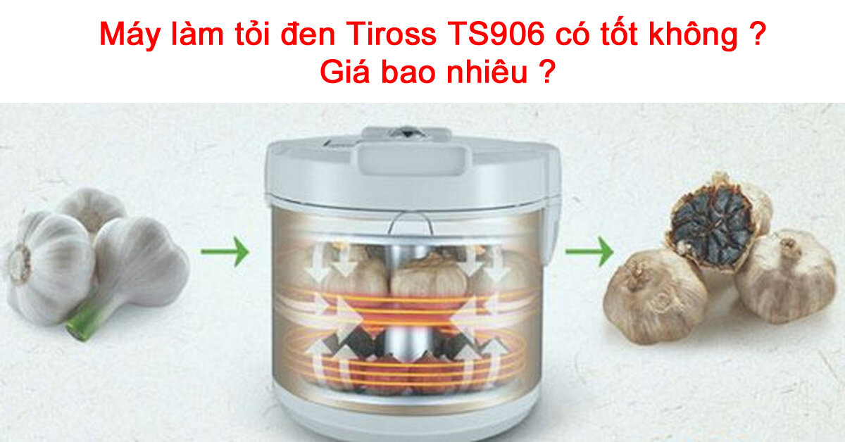 Máy làm tỏi đen Tiross TS906 có tốt không ? Giá bao nhiêu ?