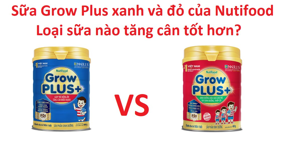 So sánh sữa Grow Plus xanh và đỏ của Nutifood - Loại sữa nào tăng cân tốt hơn?