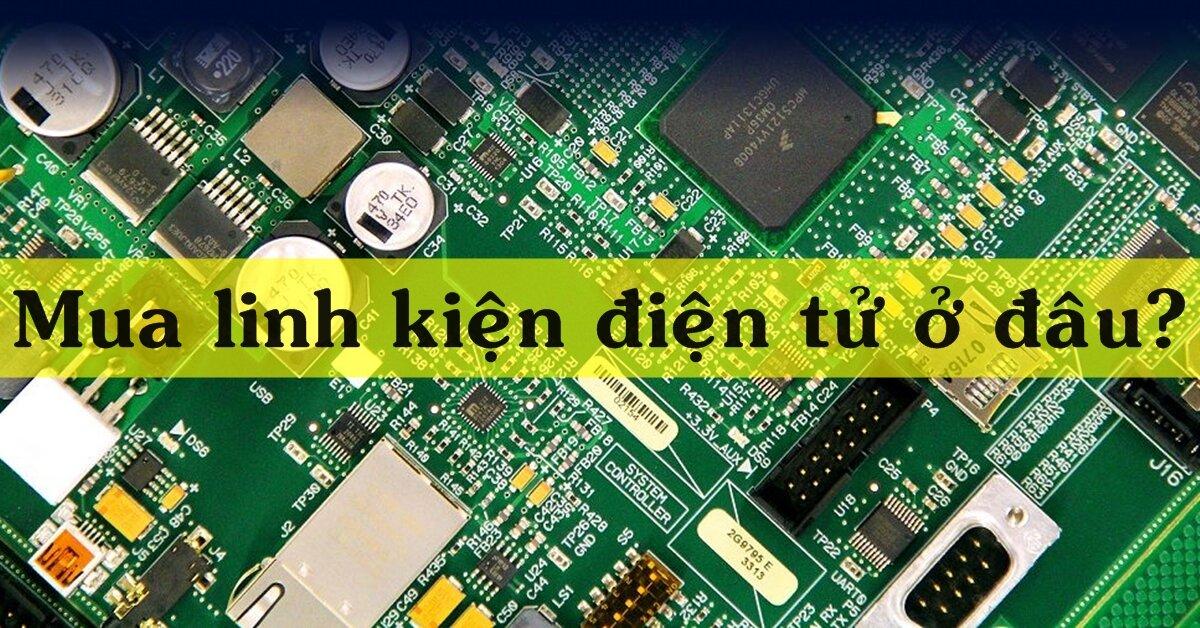Mua linh kiện điện tử ở đâu chất lượng mà giá phải chăng?