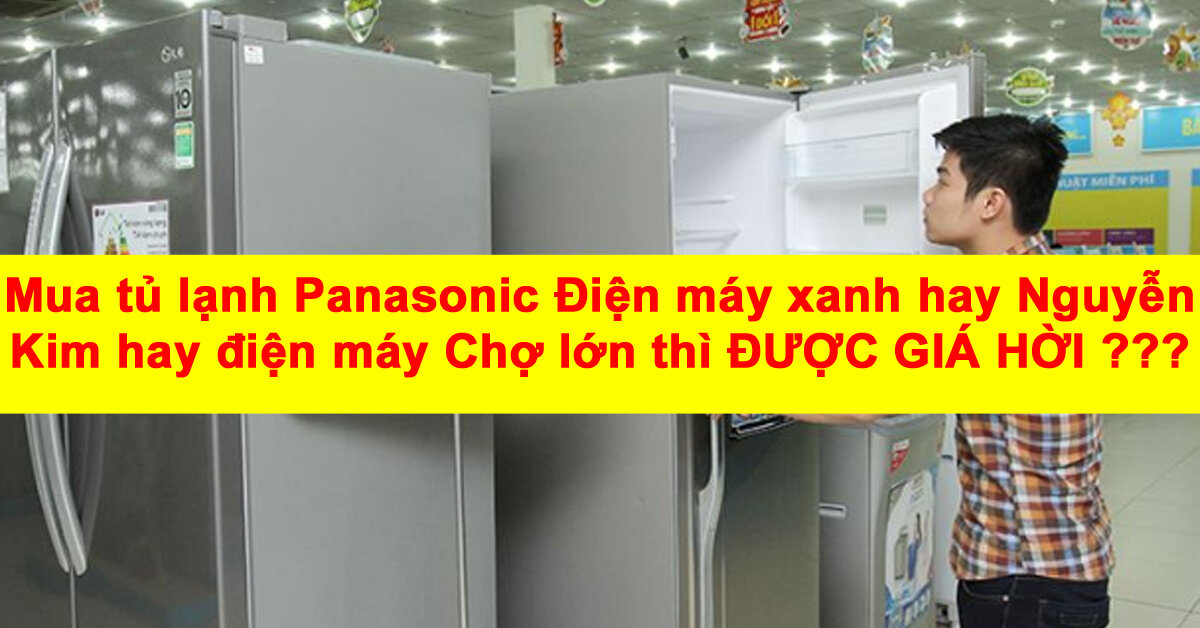 Mua tủ lạnh Panasonic Điện máy xanh hay Nguyễn Kim hay điện máy Chợ lớn thì được giá hời ?