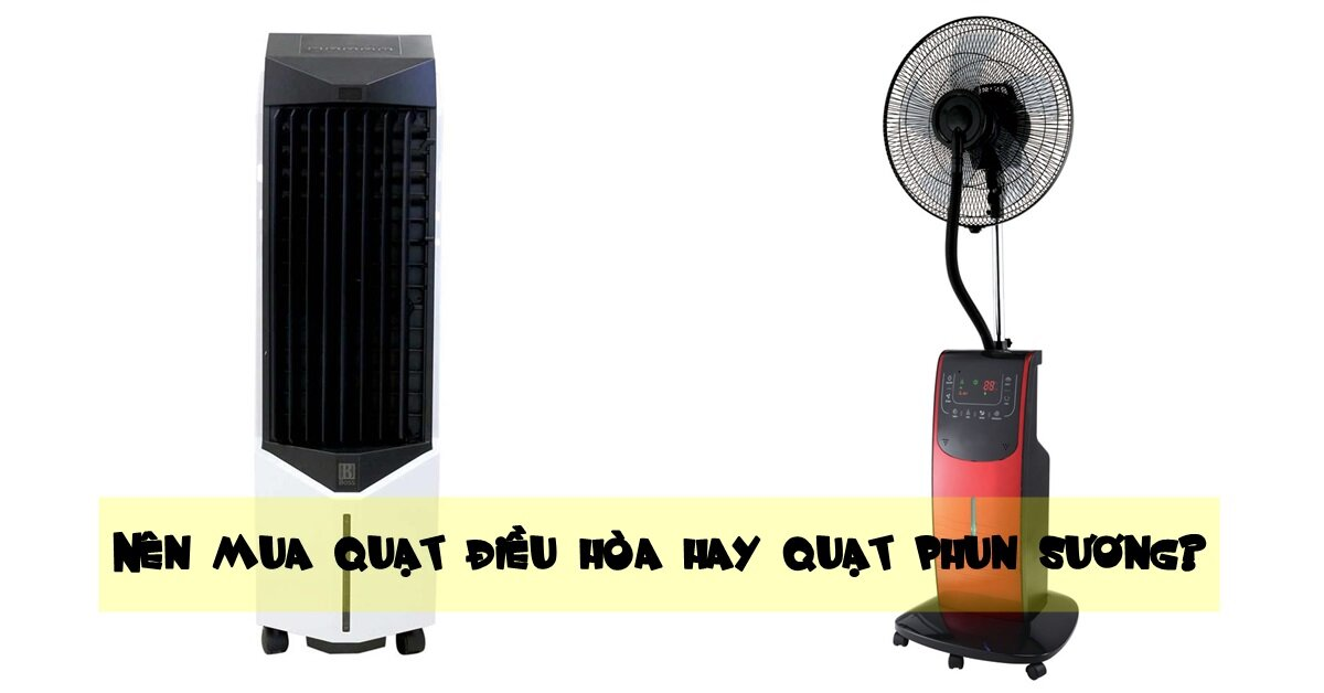 Nên mua quạt điều hòa hay quạt phun sương để tránh nóng?
