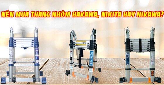 Nên mua thang nhôm Hakawa, Nikita hay Nikawa 2019?