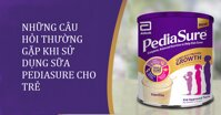 Những câu hỏi thường gặp khi sử dụng sữa Pediasure cho trẻ