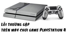 Những lỗi thường gặp trên máy chơi game PlayStation 4 và cách khắc phục