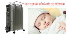 Những lưu ý khi chọn máy sưởi dầu cho trẻ sơ sinh
