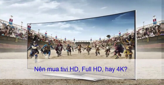 Phân biệt tivi HD, Full HD và 4K - Nên chọn loại nào trong 3 dòng tivi này ?