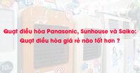 Quạt điều hòa Panasonic, Sunhouse và Saiko : Quạt điều hòa giá rẻ nào tốt hơn ?
