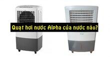 Quạt hơi nước Alpha có xuất xứ từ đâu? Chất lượng thế nào?