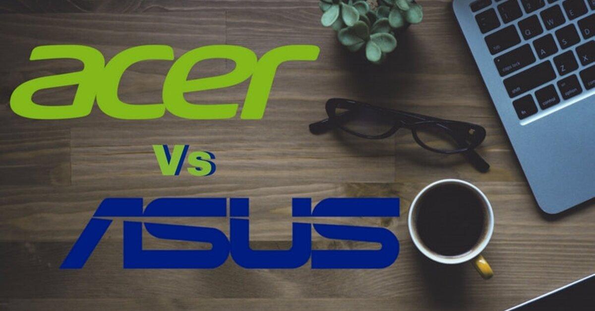 Sinh viên nên chọn laptop nào: Acer hay Asus?