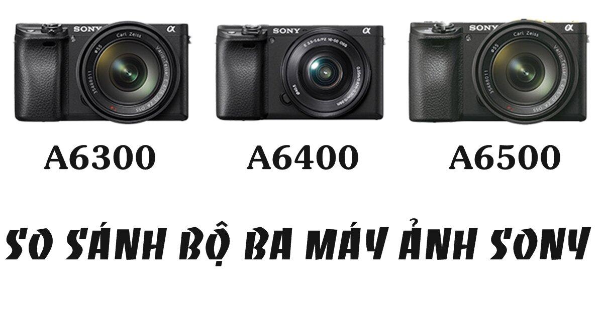 So sánh a6300, a6400 và a6500: Chiếc máy ảnh nào tốt nhất?