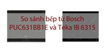 So sánh bếp từ Bosch PUC631BB1E và Teka IB 6315: đâu là lựa chọn tốt hơn?