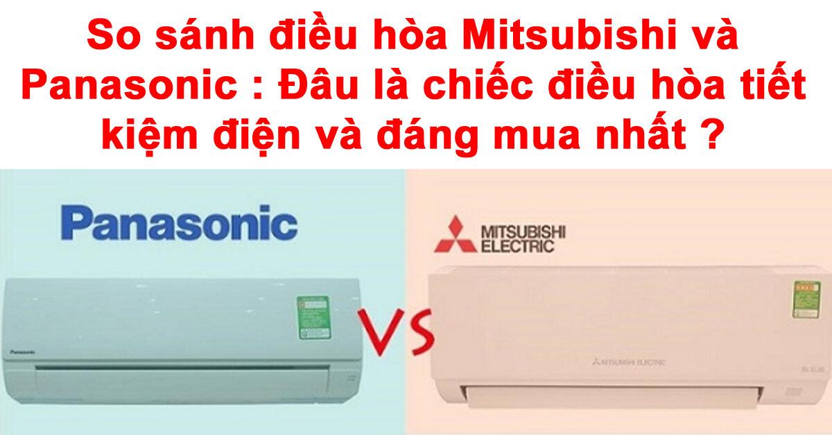 So sánh điều hòa Mitsubishi và Panasonic : Đâu là chiếc điều hòa tiết kiệm điện và đáng mua nhất ?