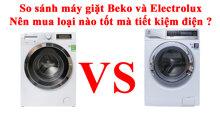 So sánh máy giặt Beko và Electrolux : Nên mua loại nào tốt mà tiết kiệm điện ?