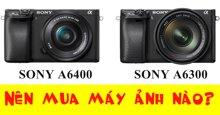 So sánh nhanh hai chiếc máy ảnh Sony a6400, a6300: Chiếc nào đáng mua hơn?