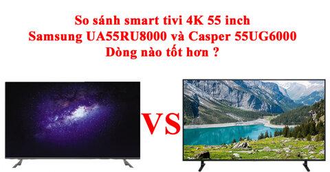 so-sanh-smart-tivi-4k-55-inch-samsung-ua55ru8000-va-casper-55ug6000-dong-nao-tot-hon-