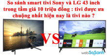 So sánh smart tivi Sony và LG 43 inch trong tầm giá 10 triệu đồng : tivi nào được ưa chuộng nhất hiện nay ?