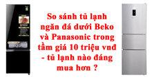 So sánh tủ lạnh ngăn đá dưới Beko và Panasonic trong tầm giá 10 triệu vnđ – tủ lạnh nào đáng mua hơn ?
