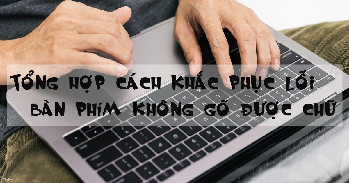 Tổng hợp cách khắc phục lỗi bàn phím không gõ được chữ