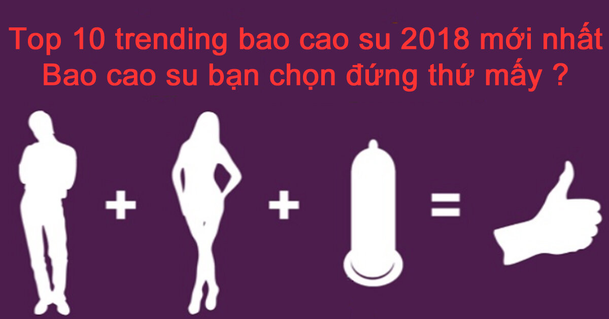 Top 10 trending bao cao su 2018 mới nhất – Bao cao su bạn chọn đứng thứ mấy ?