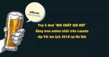 """Top 5 deal """"BIA CHẤT GIÁ HỜI"""" đáng mua online nhất trên Lazada dịp Tết âm lịch 2018"""