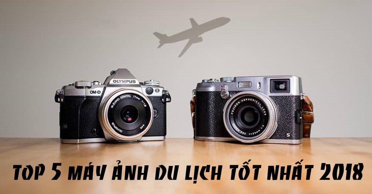 TOP 5 máy ảnh du lịch tốt nhất 2018