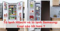 Tủ lạnh Samsung và tủ lạnh Hitachi : loại nào tốt hơn ?
