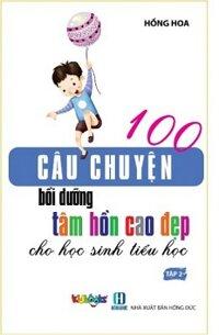100 Câu Chuyện Bồi Dưỡng Tâm Hồn Cao Đẹp Cho Học Sinh Tiểu Học - Tập 2
