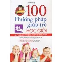 100 Phương pháp giúp trẻ học giỏi - Thanh Huệ